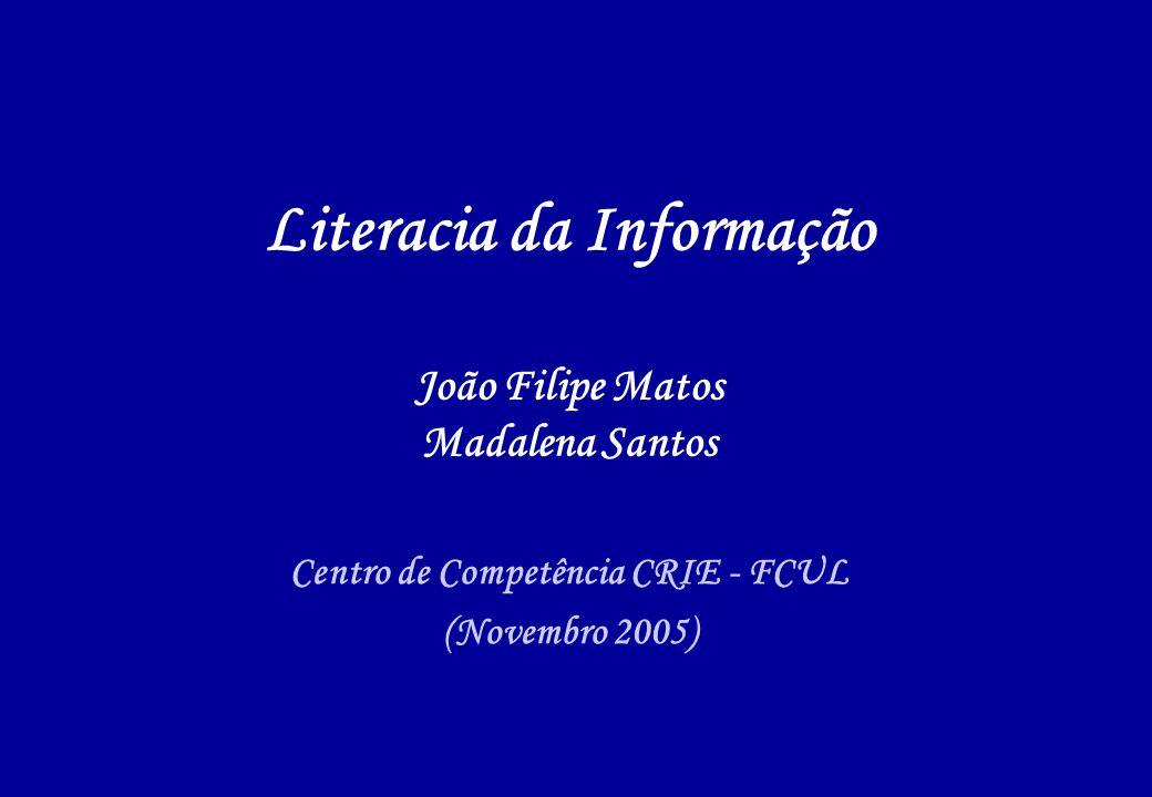 Literacia da Informação João Filipe Matos Madalena Santos Centro de Competência CRIE - FCUL (Novembro 2005)