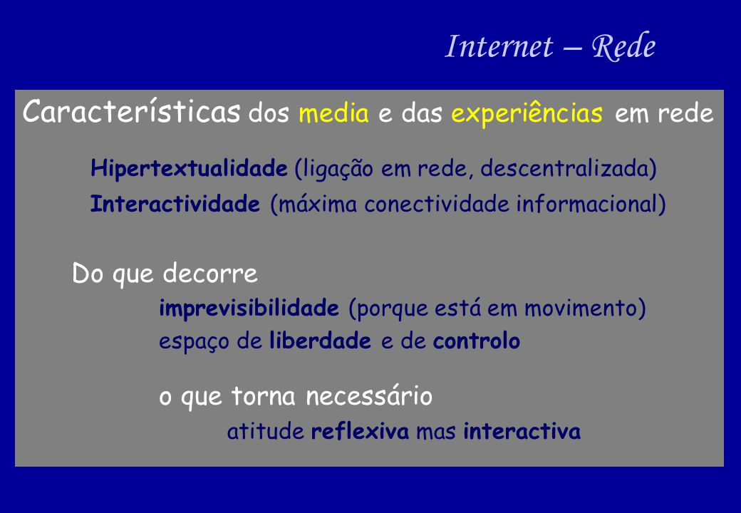 Internet – Rede Características dos media e das experiências em rede Hipertextualidade (ligação em rede, descentralizada) Interactividade (máxima conectividade informacional) Do que decorre imprevisibilidade (porque está em movimento) espaço de liberdade e de controlo o que torna necessário atitude reflexiva mas interactiva