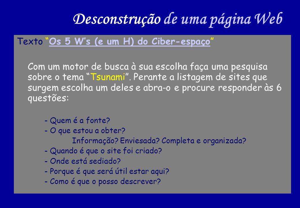 Desconstrução de uma página Web Texto Os 5 Ws (e um H) do Ciber-espaçoOs 5 Ws (e um H) do Ciber-espaço Com um motor de busca à sua escolha faça uma pesquisa sobre o tema Tsunami.