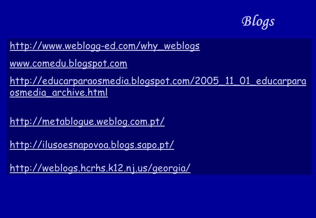 http://www.weblogg-ed.com/why_weblogs www.comedu.blogspot.com http://educarparaosmedia.blogspot.com/2005_11_01_educarpara osmedia_archive.html http://metablogue.weblog.com.pt/ http://ilusoesnapovoa.blogs.sapo.pt/ http://weblogs.hcrhs.k12.nj.us/georgia/ Blogs