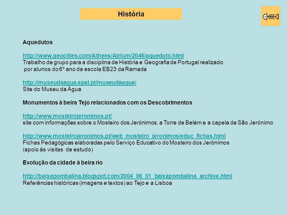 Aquedutos http://www.geocities.com/Athens/Atrium/2046/aqueduto.html Trabalho de grupo para a disciplina de História e Geografia de Portugal realizado por alunos do 6º ano da escola EB23 da Ramada http://museudaagua.epal.pt/museudaagua/ Site do Museu da Água Monumentos à beira Tejo relacionados com os Descobrimentos http://www.mosteirojeronimos.pt/ site com informações sobre o Mosteiro dos Jerónimos, a Torre de Belém e a capela de São Jerónimo http://www.mosteirojeronimos.pt/web_mosteiro_jeronimos/educ_fichas.html Fichas Pedagógicas elaboradas pelo Serviço Educativo do Mosteiro dos Jerónimos (apoio às visitas de estudo) Evolução da cidade à beira rio http://baixapombalina.blogspot.com/2004_06_01_baixapombalina_archive.html Referências históricas (imagens e textos) ao Tejo e a Lisboa História