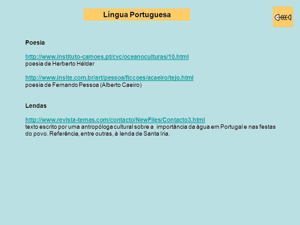Poesia http://www.instituto-camoes.pt/cvc/oceanoculturas/10.html poesia de Herberto Hélder http://www.insite.com.br/art/pessoa/ficcoes/acaeiro/tejo.html poesia de Fernando Pessoa (Alberto Caeiro) Lendas http://www.revista-temas.com/contacto/NewFiles/Contacto3.html texto escrito por uma antropóloga cultural sobre a importância da água em Portugal e nas festas do povo.