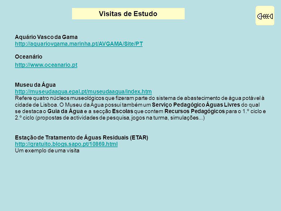 Visitas de Estudo Aquário Vasco da Gama http://aquariovgama.marinha.pt/AVGAMA/Site/PT Oceanário http://www.oceanario.pt Museu da Água http://museudaagua.epal.pt/museudaagua/index.htm Refere quatro núcleos museológicos que fizeram parte do sistema de abastecimento de água potável à cidade de Lisboa.