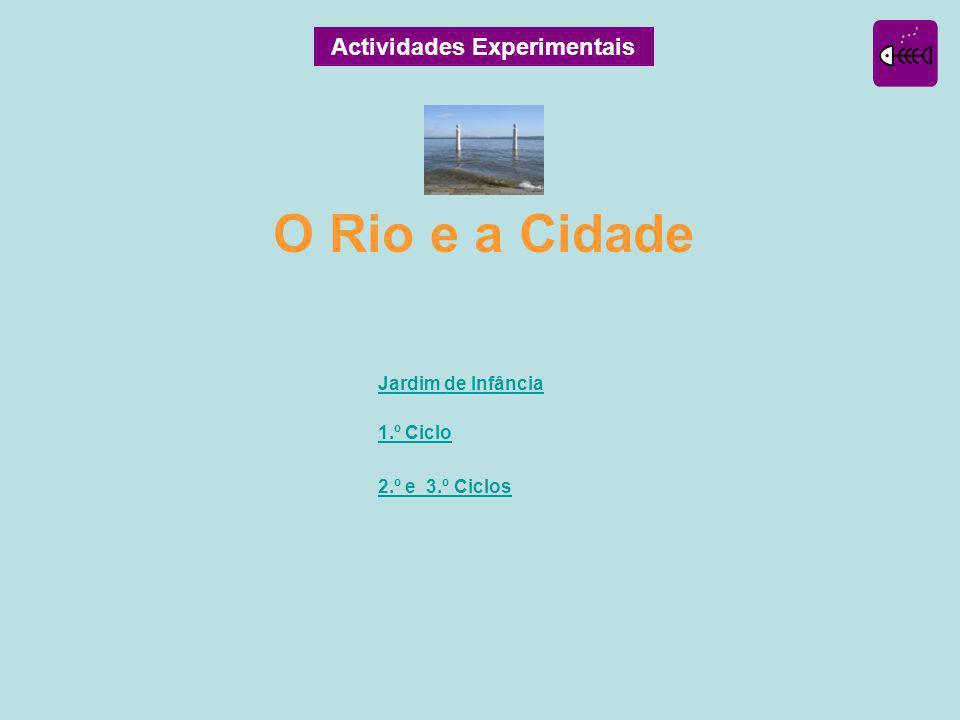 Actividades Experimentais Jardim de Infância 1.º Ciclo 2.º e 3.º Ciclos O Rio e a Cidade