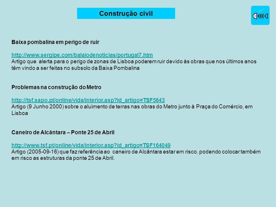 Baixa pombalina em perigo de ruir http://www.sergipe.com/balaiodenoticias/portugal7.htm Artigo que alerta para o perigo de zonas de Lisboa poderem ruir devido às obras que nos últimos anos têm vindo a ser feitas no subsolo da Baixa Pombalina Problemas na construção do Metro http://tsf.sapo.pt/online/vida/interior.asp?id_artigo=TSF5643 Artigo (9 Junho 2000) sobre o aluimento de terras nas obras do Metro junto à Praça do Comércio, em Lisboa Caneiro de Alcântara – Ponte 25 de Abril http://www.tsf.pt/online/vida/interior.asp?id_artigo=TSF164049 Artigo (2005-09-16) que faz referência ao caneiro de Alcântara estar em risco, podendo colocar também em risco as estruturas da ponte 25 de Abril.
