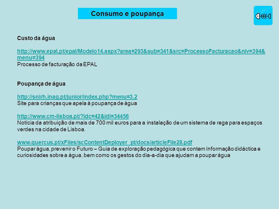 Custo da água http://www.epal.pt/epal/Modelo14.aspx?area=293&sub=341&src=ProcessoFacturacao&niv=394& menu=394 Processo de facturação da EPAL Poupança de água http://snirh.inag.pt/junior/index.php?menu=3.2 Site para crianças que apela à poupança de água http://www.cm-lisboa.pt/?idc=42&idi=34456 Notícia da atribuição de mais de 700 mil euros para a instalação de um sistema de rega para espaços verdes na cidade de Lisboa.