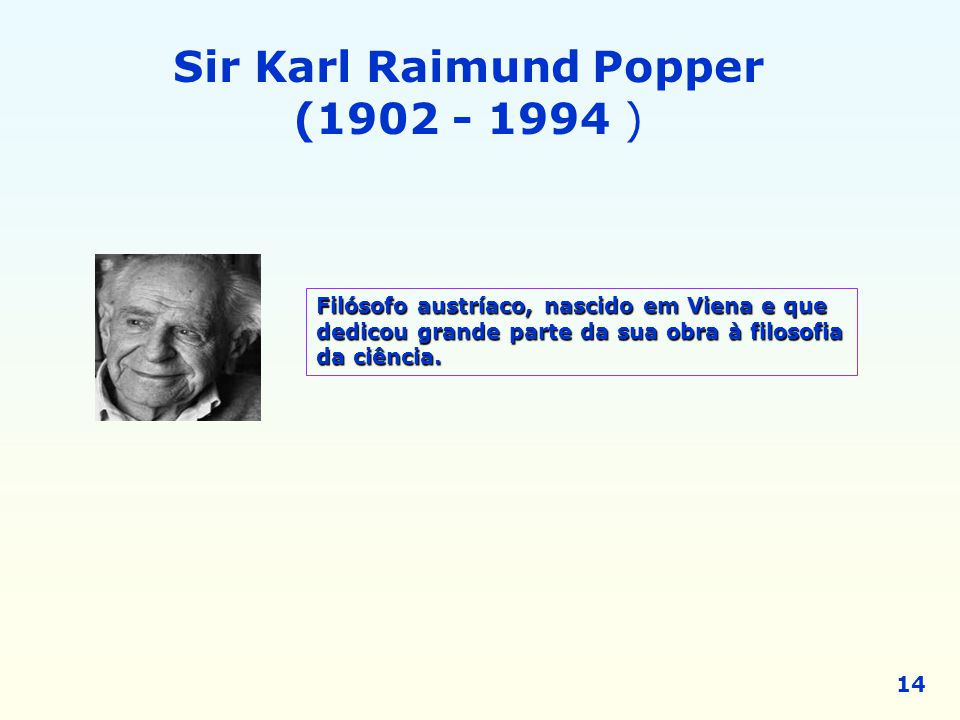 Sir Karl Raimund Popper (1902 - 1994 ) Filósofo austríaco, nascido em Viena e que dedicou grande parte da sua obra à filosofia da ciência. 14