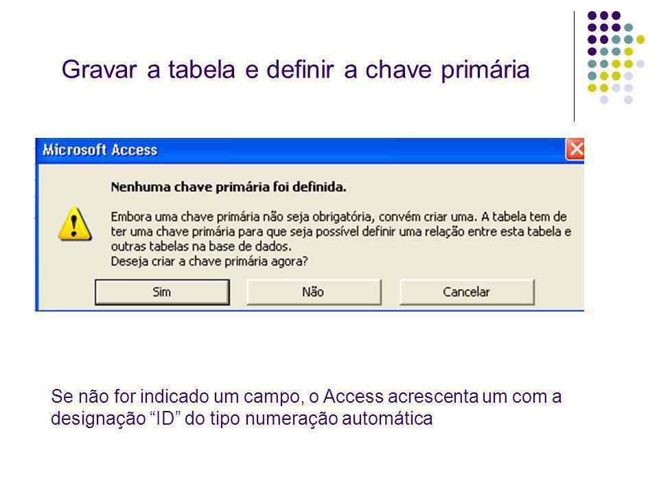 Gravar a tabela e definir a chave primária Se não for indicado um campo, o Access acrescenta um com a designação ID do tipo numeração automática