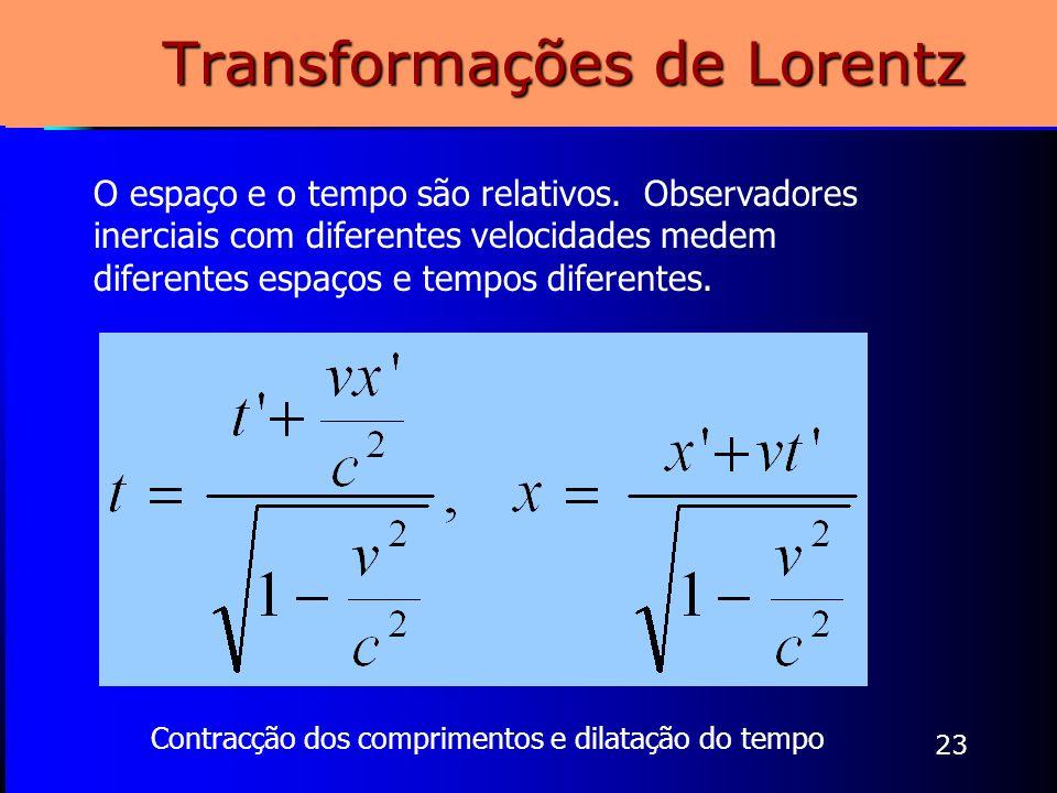 23 Transformações de Lorentz Contracção dos comprimentos e dilatação do tempo O espaço e o tempo são relativos. Observadores inerciais com diferentes