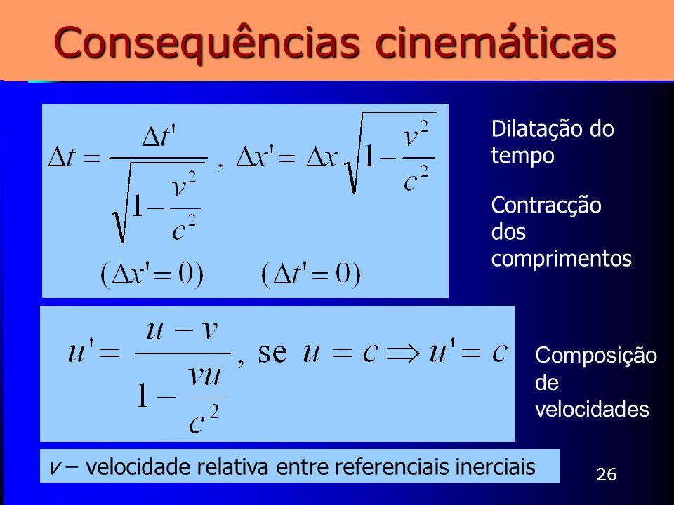 26 Consequências cinemáticas Dilatação do tempo Contracção dos comprimentos Composição de velocidades v ̶ velocidade relativa entre referenciais inerc