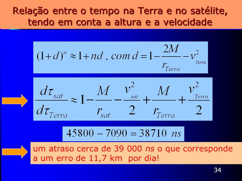 34 Relação entre o tempo na Terra e no satélite, tendo em conta a altura e a velocidade um atraso cerca de 39 000 ns o que corresponde a um erro de 11