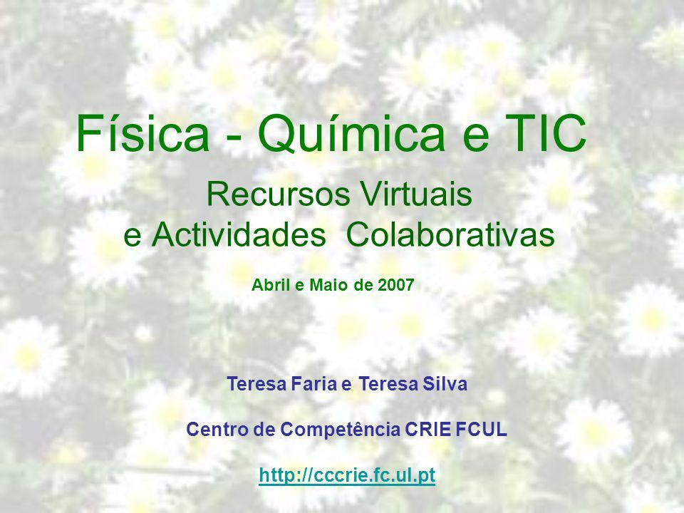 Física - Química e TIC Recursos Virtuais e Actividades Colaborativas Teresa Faria e Teresa Silva Centro de Competência CRIE FCUL http://cccrie.fc.ul.p