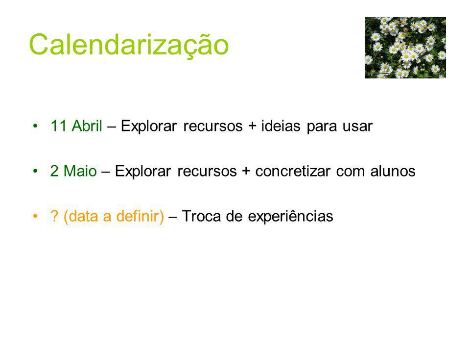 11 Abril – Explorar recursos + ideias para usar 2 Maio – Explorar recursos + concretizar com alunos ? (data a definir) – Troca de experiências Calenda