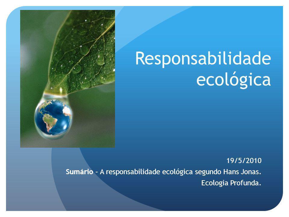 Responsabilidade ecológica 19/5/2010 Sumário – A responsabilidade ecológica segundo Hans Jonas. Ecologia Profunda.