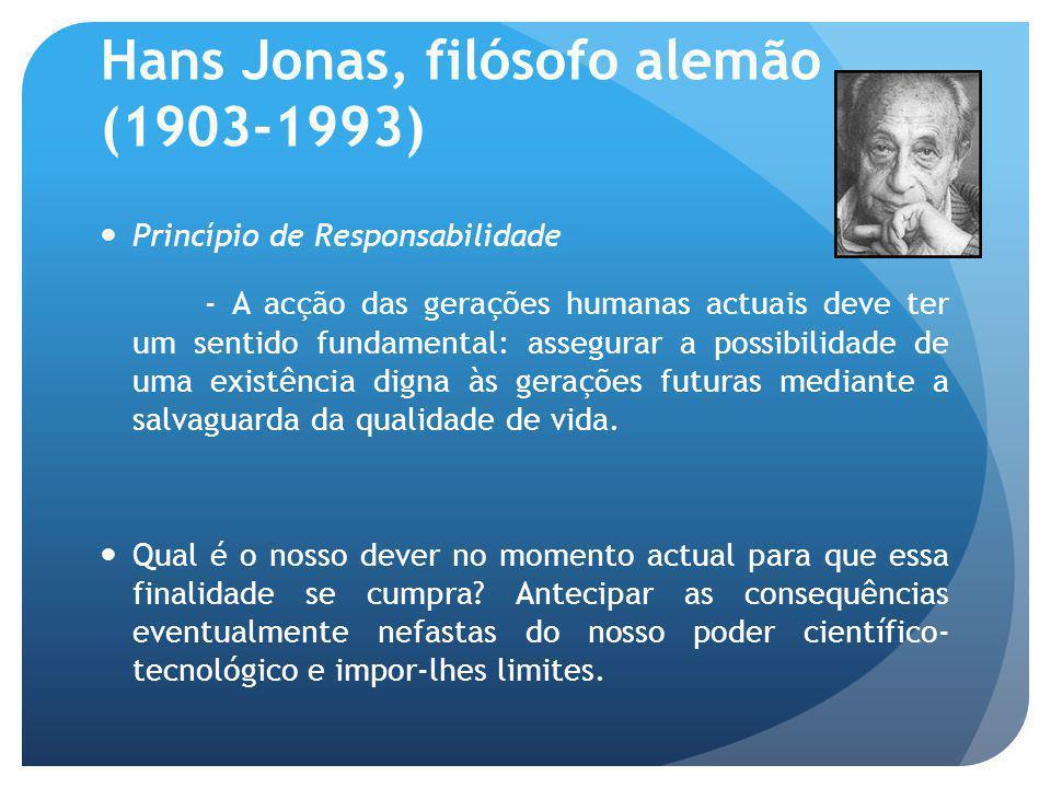Hans Jonas, filósofo alemão (1903-1993) Três exigências fundamentais são colocadas a quem age e decide: Formar uma ideia dos efeitos longínquos da actividade tecnológica.