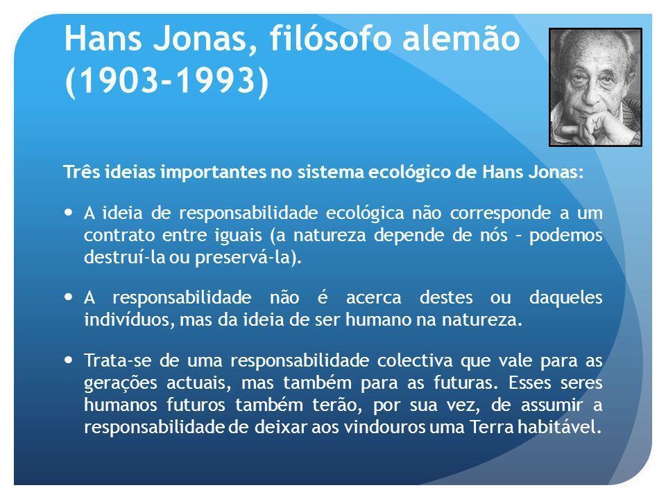 Hans Jonas, filósofo alemão (1903-1993) Três ideias importantes no sistema ecológico de Hans Jonas: A ideia de responsabilidade ecológica não correspo