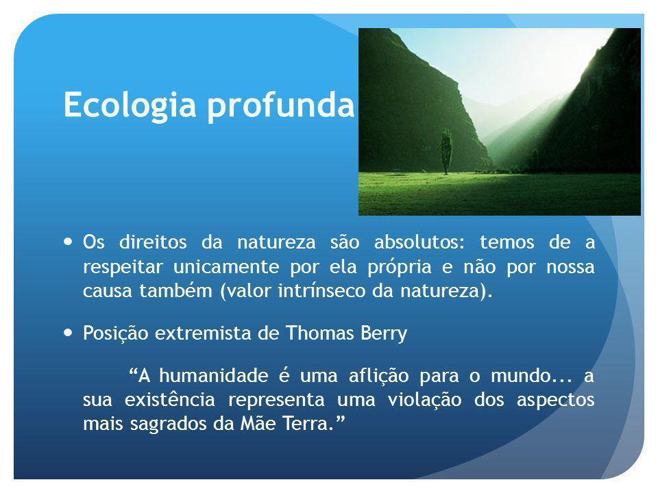 Ecologia profunda Os direitos da natureza são absolutos: temos de a respeitar unicamente por ela própria e não por nossa causa também (valor intrínsec