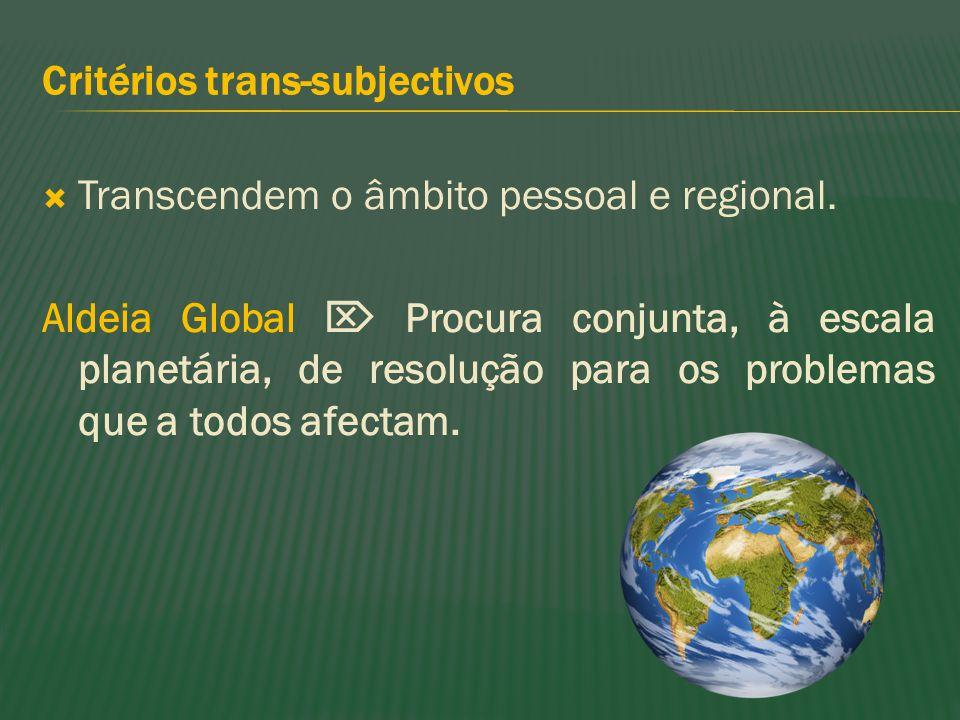 Critérios trans-subjectivos Transcendem o âmbito pessoal e regional. Aldeia Global Procura conjunta, à escala planetária, de resolução para os problem