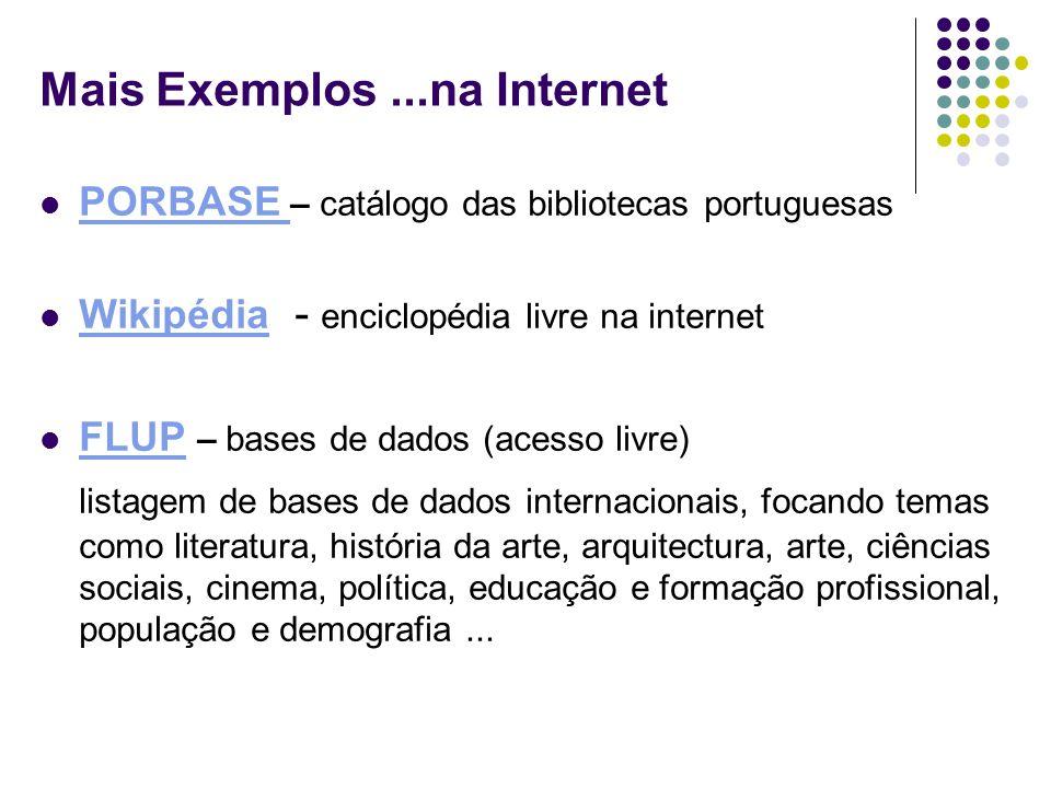 Mais Exemplos...na Internet PORBASE – catálogo das bibliotecas portuguesas PORBASE Wikipédia - enciclopédia livre na internet Wikipédia FLUP – bases d