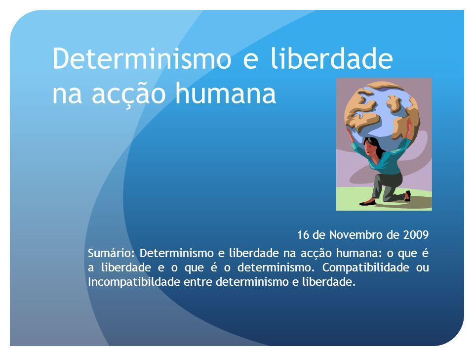 Determinismo e liberdade na acção humana 16 de Novembro de 2009 Sumário: Determinismo e liberdade na acção humana: o que é a liberdade e o que é o det
