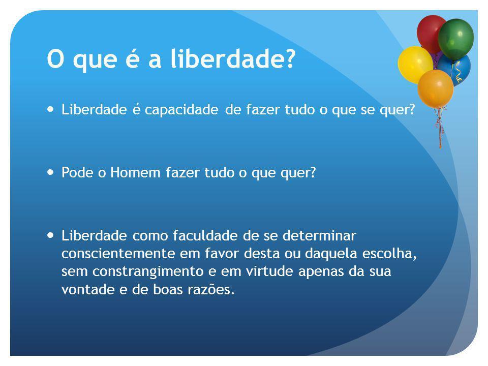 O que é a liberdade? Liberdade é capacidade de fazer tudo o que se quer? Pode o Homem fazer tudo o que quer? Liberdade como faculdade de se determinar