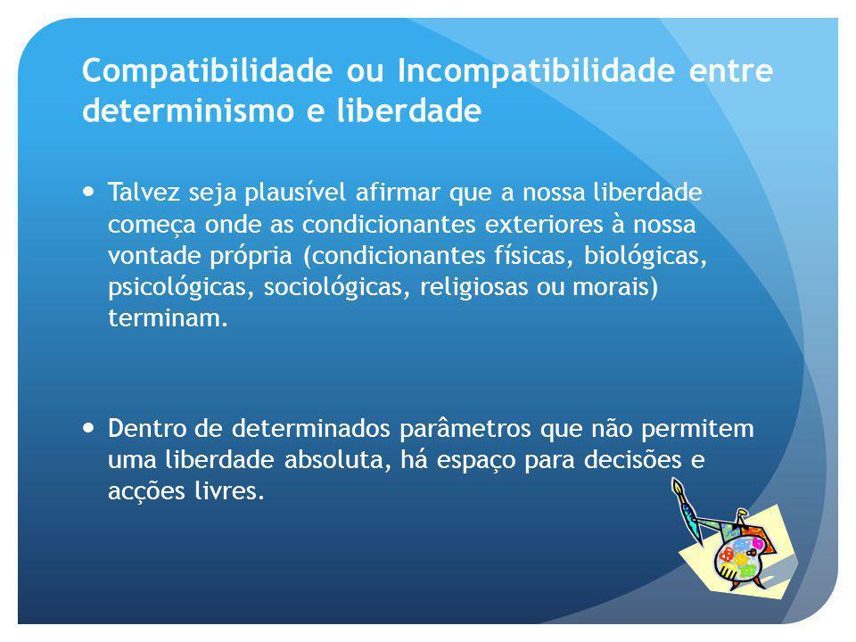Compatibilidade ou Incompatibilidade entre determinismo e liberdade Talvez seja plausível afirmar que a nossa liberdade começa onde as condicionantes