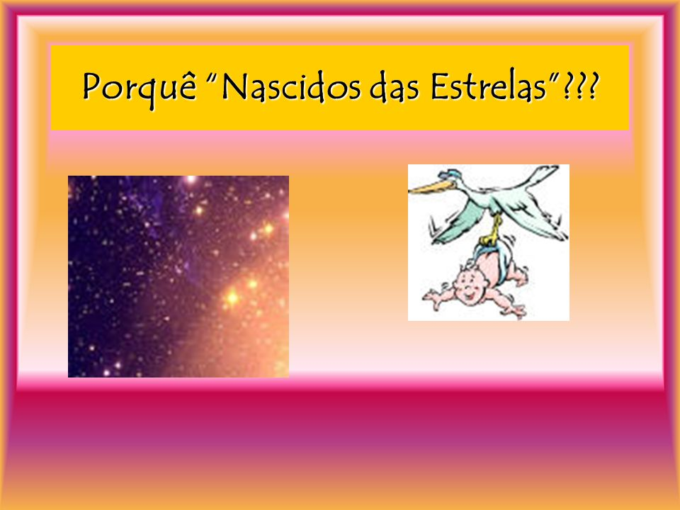 Porquê Nascidos das Estrelas???