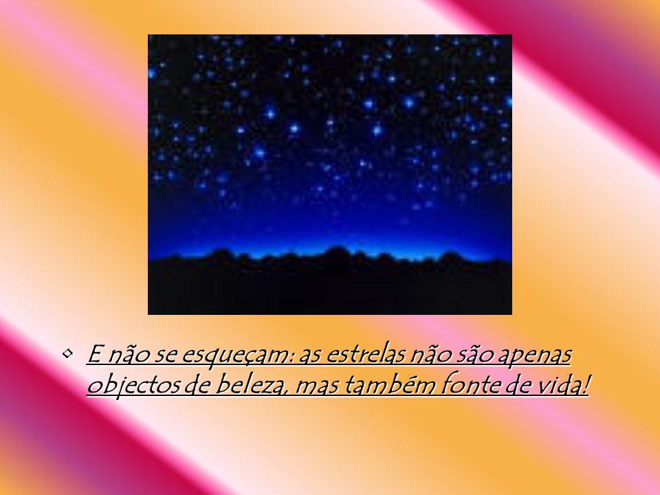 E não se esqueçam: as estrelas não são apenas objectos de beleza, mas também fonte de vida!E não se esqueçam: as estrelas não são apenas objectos de beleza, mas também fonte de vida!