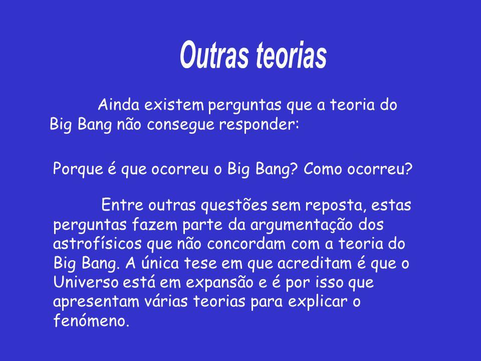 Ainda existem perguntas que a teoria do Big Bang não consegue responder: Porque é que ocorreu o Big Bang.
