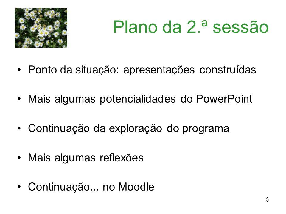 3 Plano da 2.ª sessão Ponto da situação: apresentações construídas Mais algumas potencialidades do PowerPoint Continuação da exploração do programa Mais algumas reflexões Continuação...