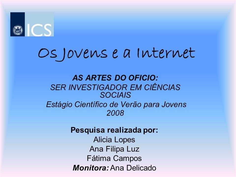 Os Jovens e a Internet AS ARTES DO OFICIO: SER INVESTIGADOR EM CIÊNCIAS SOCIAIS Estágio Científico de Verão para Jovens 2008 Pesquisa realizada por: A