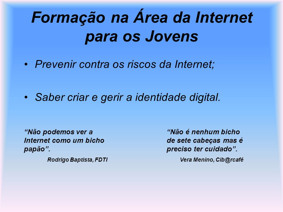 Formação na Área da Internet para os Jovens Prevenir contra os riscos da Internet; Saber criar e gerir a identidade digital. Não podemos ver a Interne