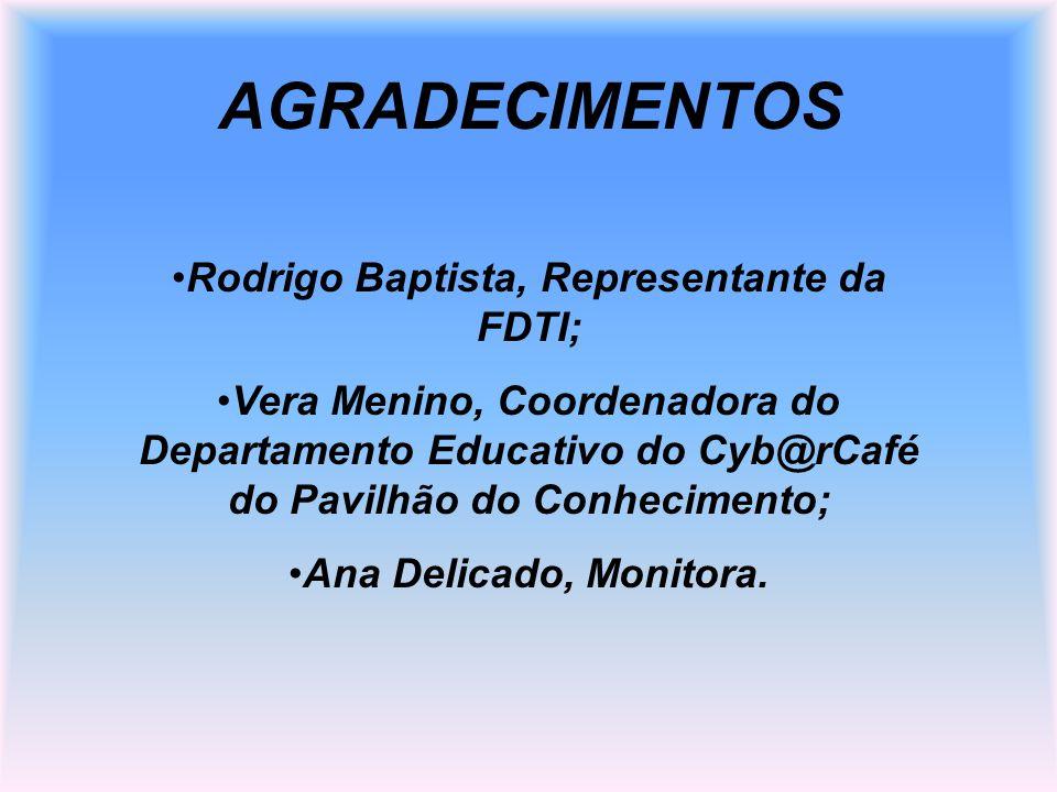 AGRADECIMENTOS Rodrigo Baptista, Representante da FDTI; Vera Menino, Coordenadora do Departamento Educativo do Cyb@rCafé do Pavilhão do Conhecimento;
