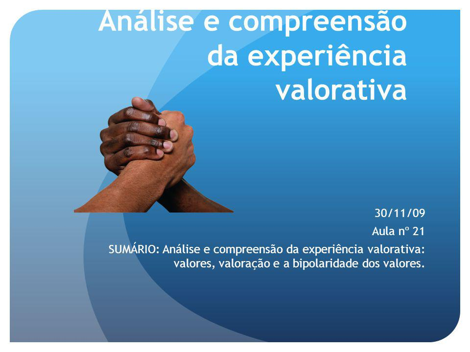Análise e compreensão da experiência valorativa 30/11/09 Aula nº 21 SUMÁRIO: Análise e compreensão da experiência valorativa: valores, valoração e a bipolaridade dos valores.