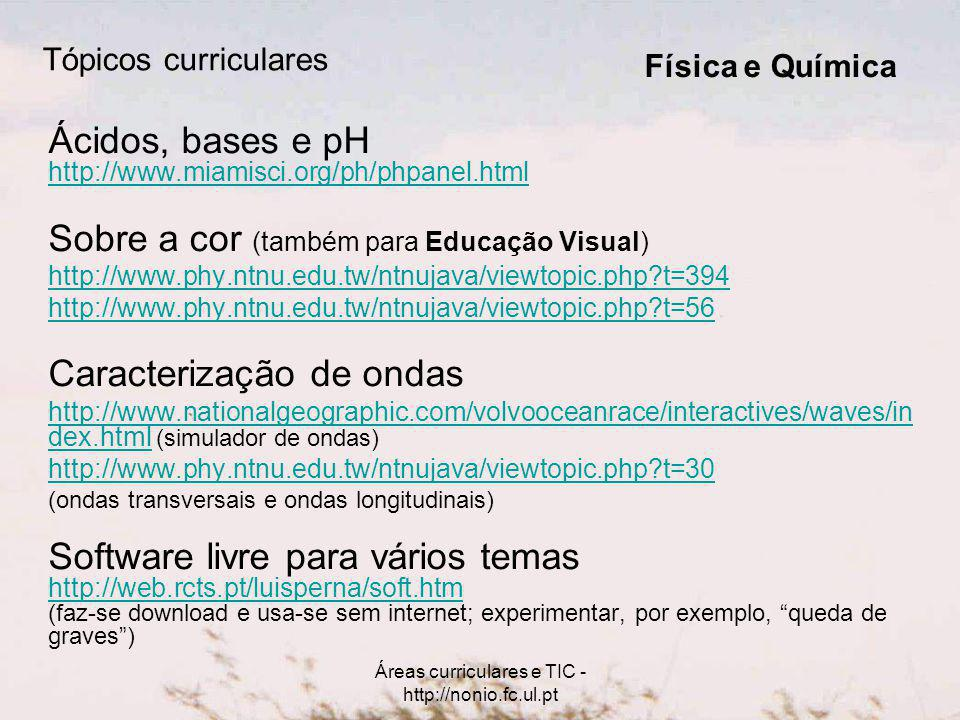 Áreas curriculares e TIC - http://nonio.fc.ul.pt Tópicos curriculares Ácidos, bases e pH http://www.miamisci.org/ph/phpanel.html Sobre a cor (também p