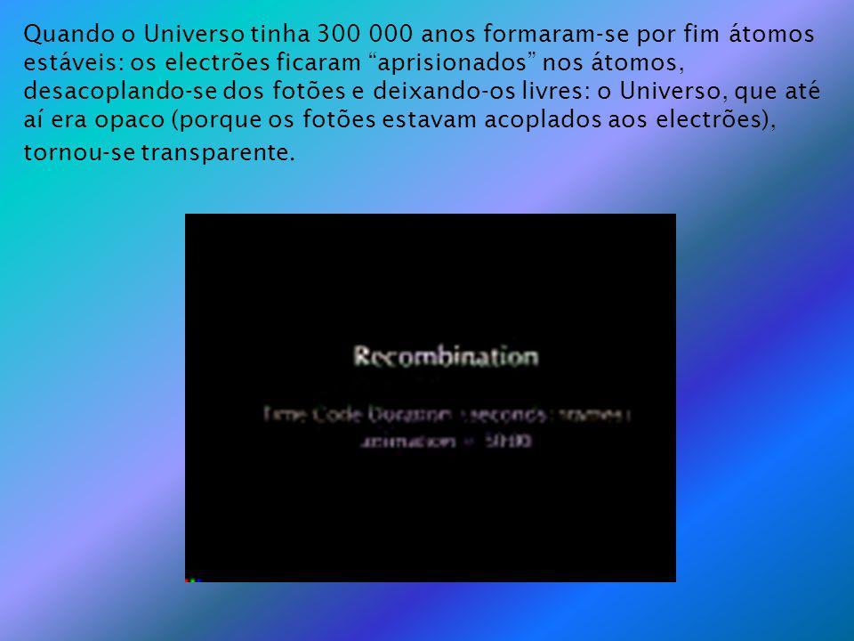 Quando o Universo tinha 300 000 anos formaram-se por fim átomos estáveis: os electrões ficaram aprisionados nos átomos, desacoplando-se dos fotões e deixando-os livres: o Universo, que até aí era opaco (porque os fotões estavam acoplados aos electrões), tornou-se transparente.