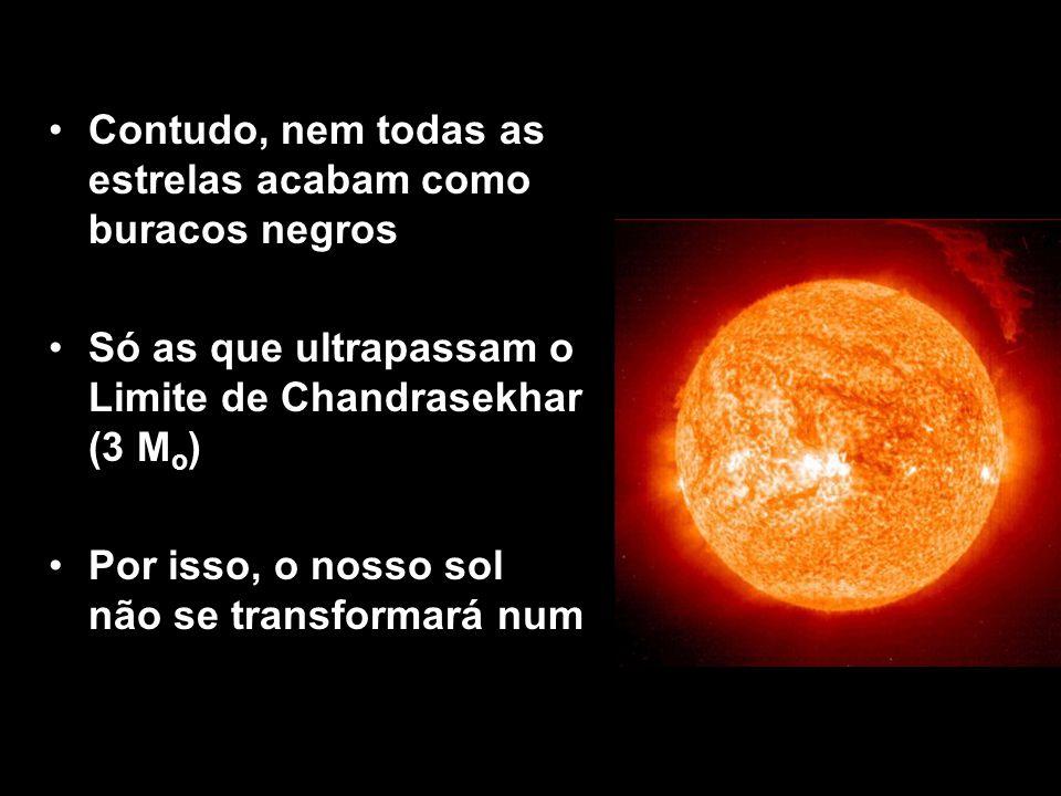 Contudo, nem todas as estrelas acabam como buracos negros Só as que ultrapassam o Limite de Chandrasekhar (3 M o ) Por isso, o nosso sol não se transf