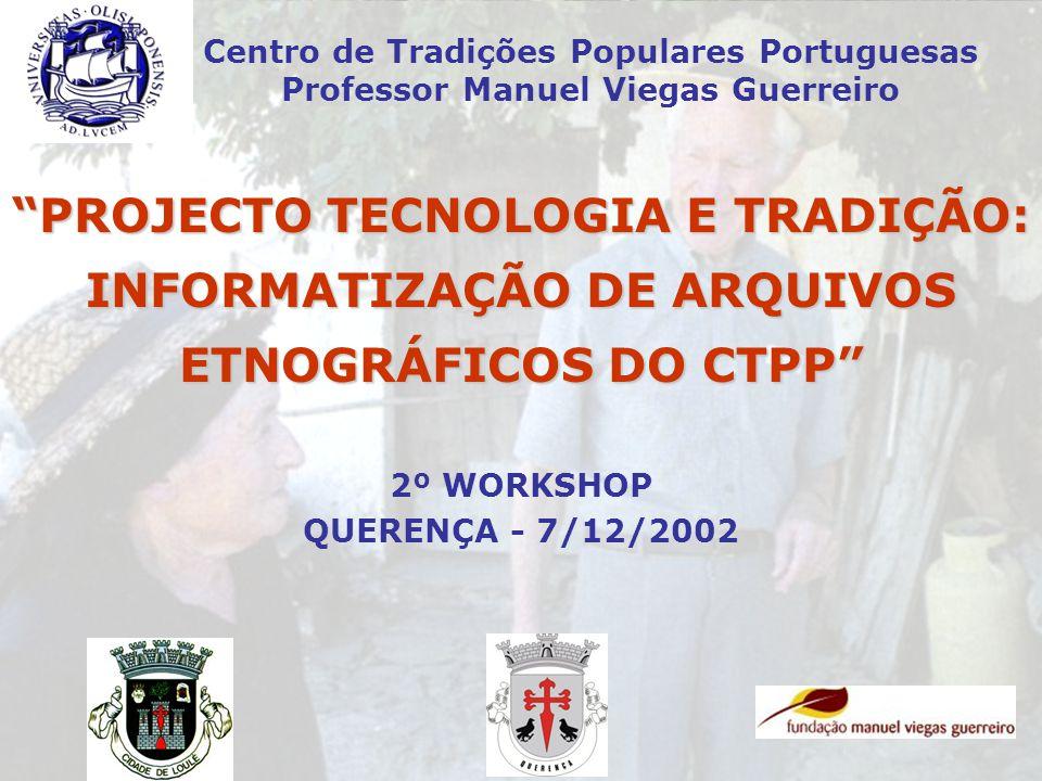 PROJECTO TECNOLOGIA E TRADIÇÃO: INFORMATIZAÇÃO DE ARQUIVOS ETNOGRÁFICOS DO CTPP Centro de Tradições Populares Portuguesas Professor Manuel Viegas Guer
