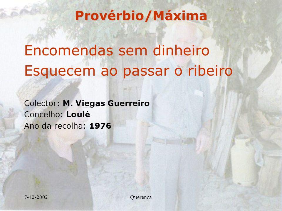 7-12-2002QuerençaProvérbio/Máxima Encomendas sem dinheiro Esquecem ao passar o ribeiro Colector: M. Viegas Guerreiro Concelho: Loulé Ano da recolha: 1
