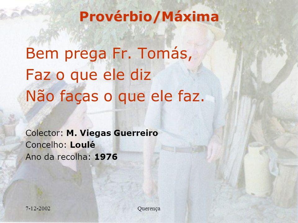 7-12-2002QuerençaProvérbio/Máxima Bem prega Fr. Tomás, Faz o que ele diz Não faças o que ele faz. Colector: M. Viegas Guerreiro Concelho: Loulé Ano da