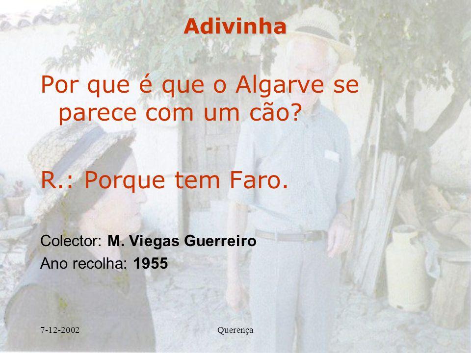 7-12-2002QuerençaAdivinha Por que é que o Algarve se parece com um cão? R.: Porque tem Faro. Colector: M. Viegas Guerreiro Ano recolha: 1955