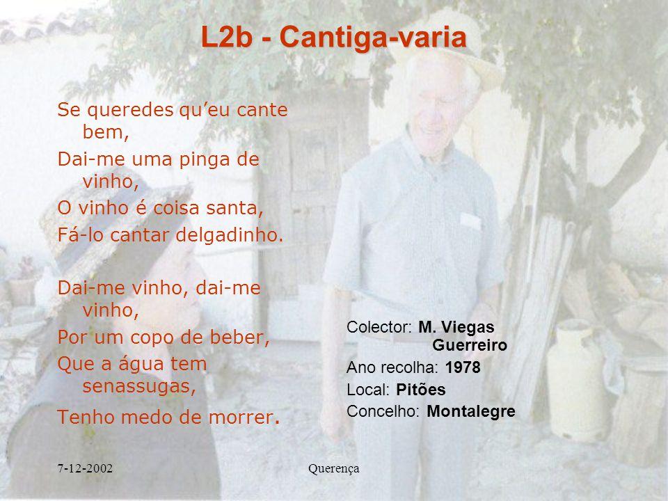 7-12-2002Querença L2b - Cantiga-varia Se queredes queu cante bem, Dai-me uma pinga de vinho, O vinho é coisa santa, Fá-lo cantar delgadinho. Dai-me vi
