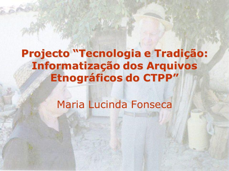 Projecto Tecnologia e Tradição: Informatização dos Arquivos Etnográficos do CTPP Maria Lucinda Fonseca