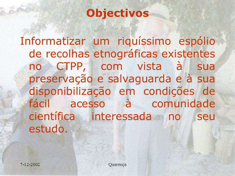 7-12-2002QuerençaObjectivos Informatizar um riquíssimo espólio de recolhas etnográficas existentes no CTPP, com vista à sua preservação e salvaguarda