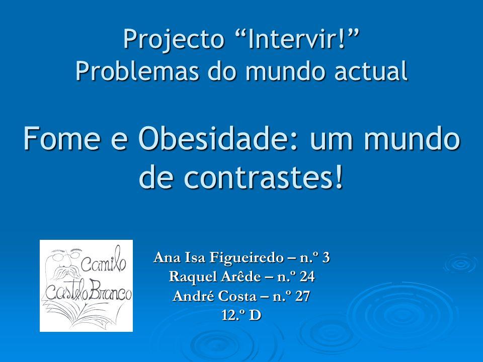 Projecto Intervir! Problemas do mundo actual Fome e Obesidade: um mundo de contrastes! Ana Isa Figueiredo – n.º 3 Raquel Arêde – n.º 24 André Costa –