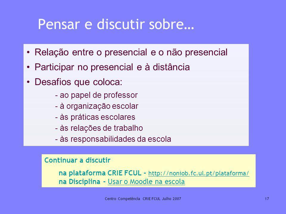 Centro Competência CRIE FCUL Julho 200717 Pensar e discutir sobre… Relação entre o presencial e o não presencial Participar no presencial e à distânci
