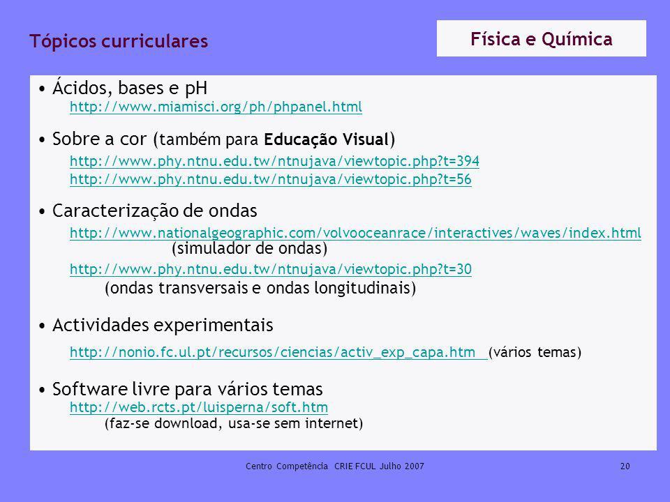 Centro Competência CRIE FCUL Julho 200720 Tópicos curriculares Ácidos, bases e pH http://www.miamisci.org/ph/phpanel.html Sobre a cor ( também para Ed