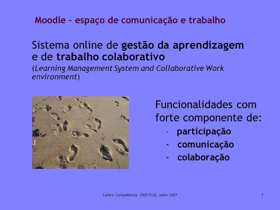 Centro Competência CRIE FCUL Julho 20077 Moodle – espaço de comunicação e trabalho Funcionalidades com forte componente de: - participação - comunicaç