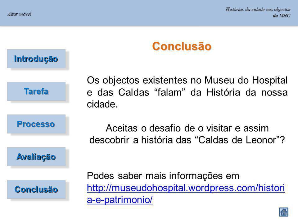 Introdução TarefaTarefa ProcessoProcesso AvaliaçãoAvaliação ConclusãoConclusão Conclusão Os objectos existentes no Museu do Hospital e das Caldas falam da História da nossa cidade.