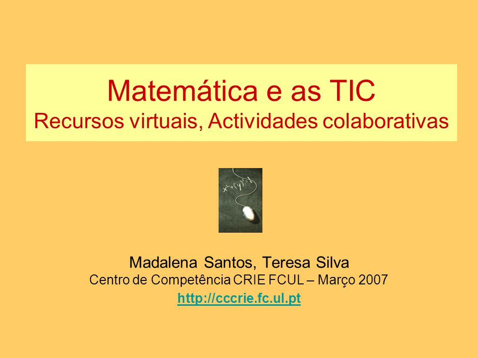 Matemática e as TIC Recursos virtuais, Actividades colaborativas Madalena Santos, Teresa Silva Centro de Competência CRIE FCUL – Março 2007 http://ccc